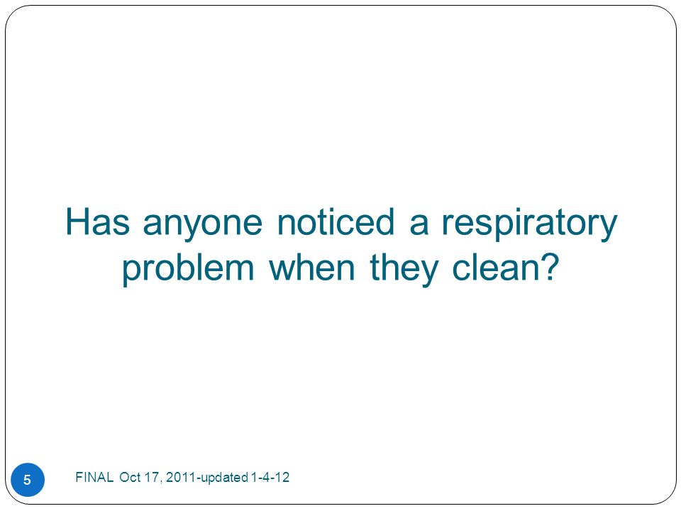 Has anyone noticed a respiratory problem when they clean? 5 FINAL Oct 17, 2011-updated 1-4-12