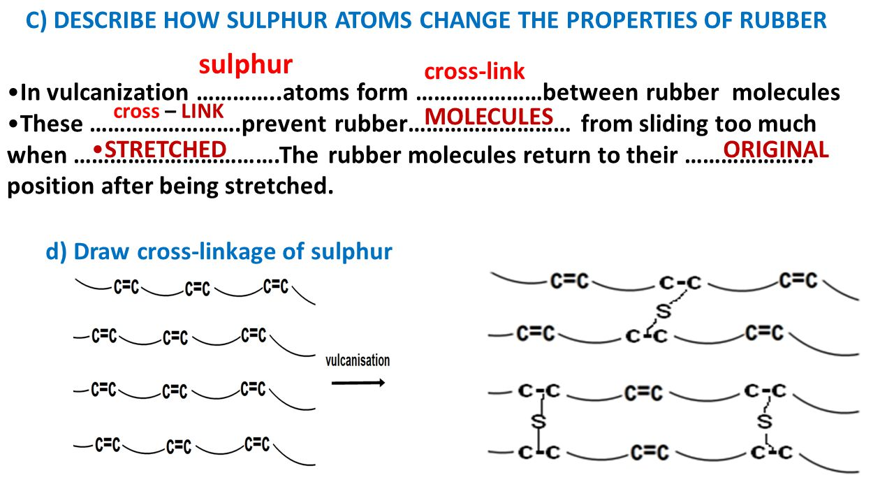 C) DESCRIBE HOW SULPHUR ATOMS CHANGE THE PROPERTIES OF RUBBER In vulcanization …………..atoms form …………………between rubber molecules These …………………….prevent