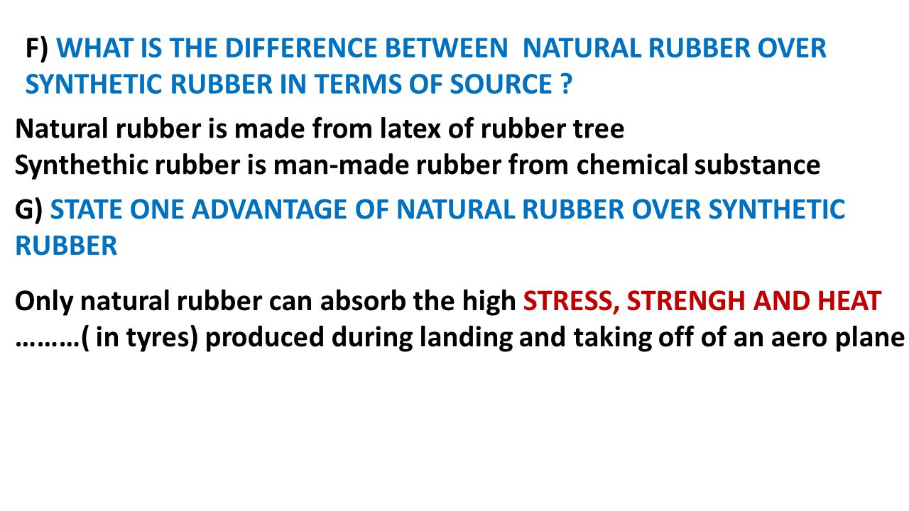 G) STATE ONE ADVANTAGE OF NATURAL RUBBER OVER SYNTHETIC RUBBER Natural rubber is made from latex of rubber tree Synthethic rubber is man-made rubber f