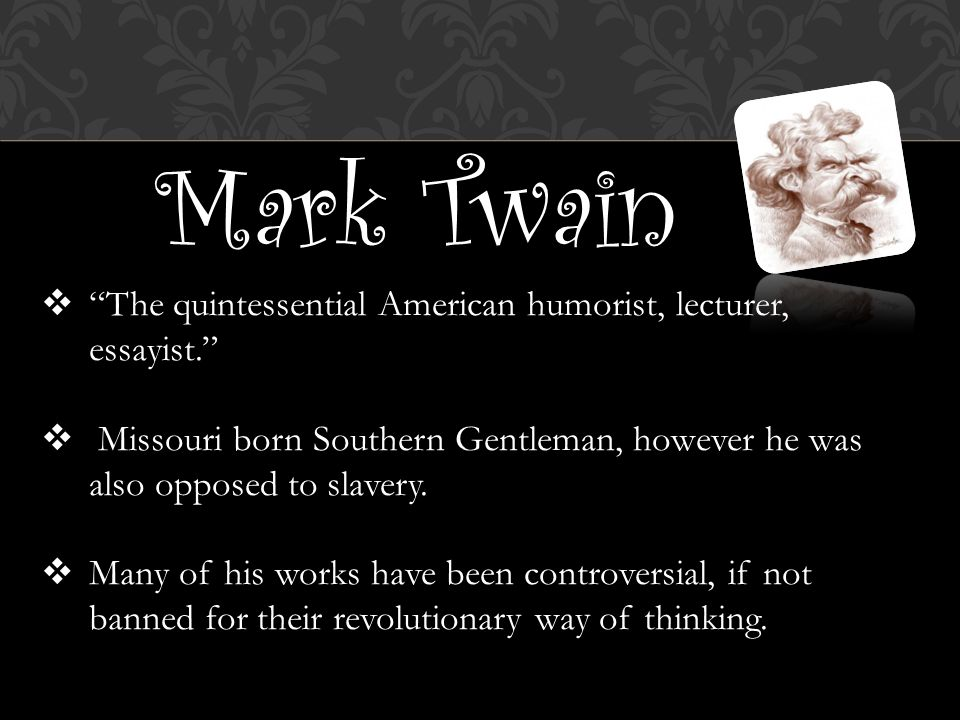 Mark Twain  The quintessential American humorist, lecturer, essayist.  Missouri born Southern Gentleman, however he was also opposed to slavery.