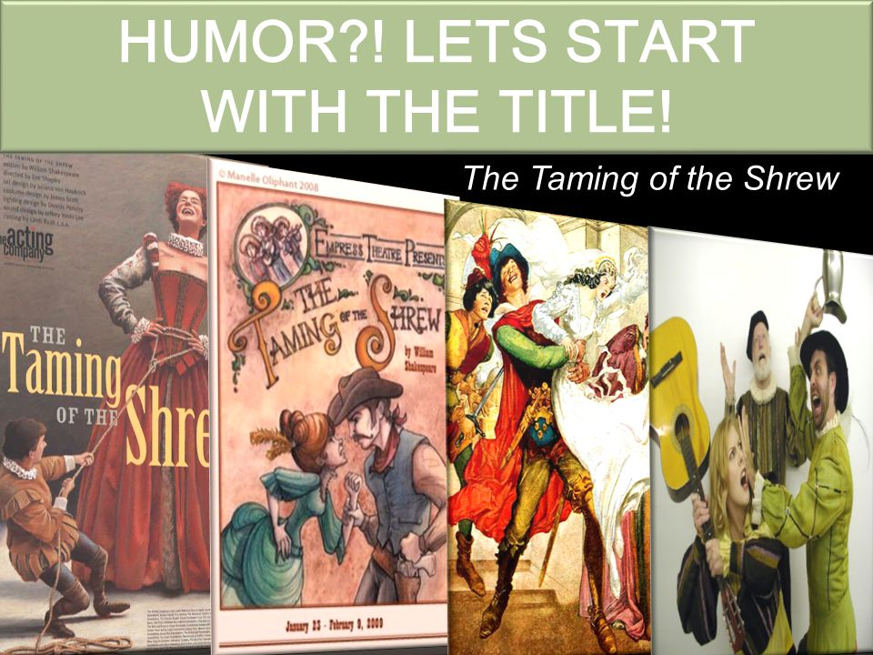 HUMOR ! LETS START WITH THE TITLE! The Taming of the Shrew