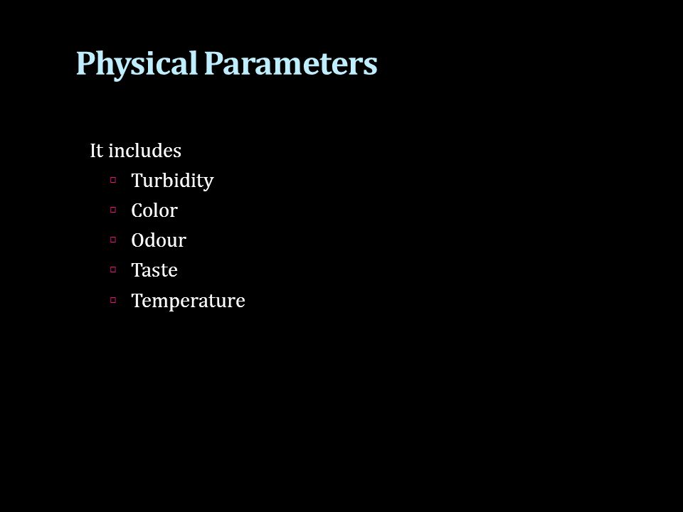 Physical Parameters It includes  Turbidity  Color  Odour  Taste  Temperature