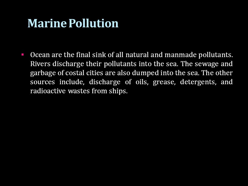 Marine Pollution  Ocean are the final sink of all natural and manmade pollutants. Rivers discharge their pollutants into the sea. The sewage and garb