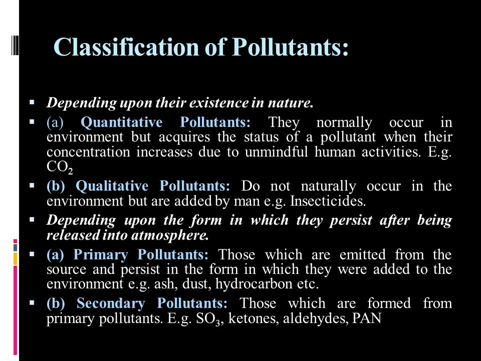 Classification of Pollutants:  Depending upon their existence in nature.  (a) Quantitative Pollutants: They normally occur in environment but acquir