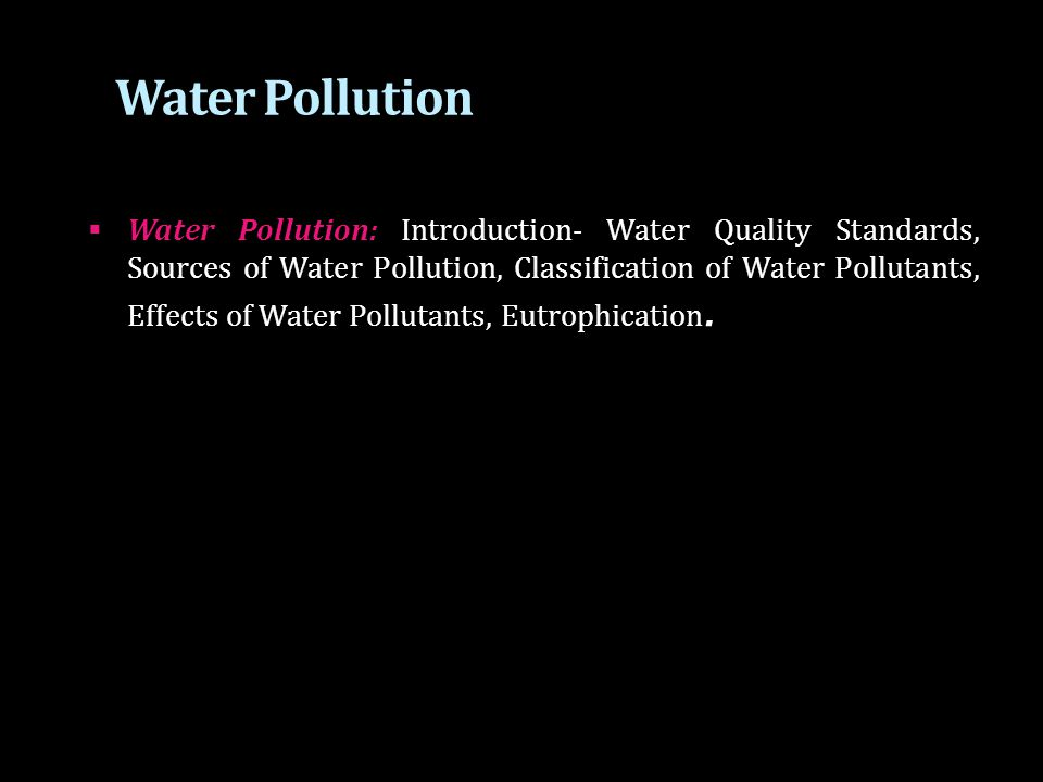 Water Pollution  Water Pollution can be defined as alteration in physical, chemical, or biological characteristics of water through natural or human activities and making it unsuitable for its designated use.