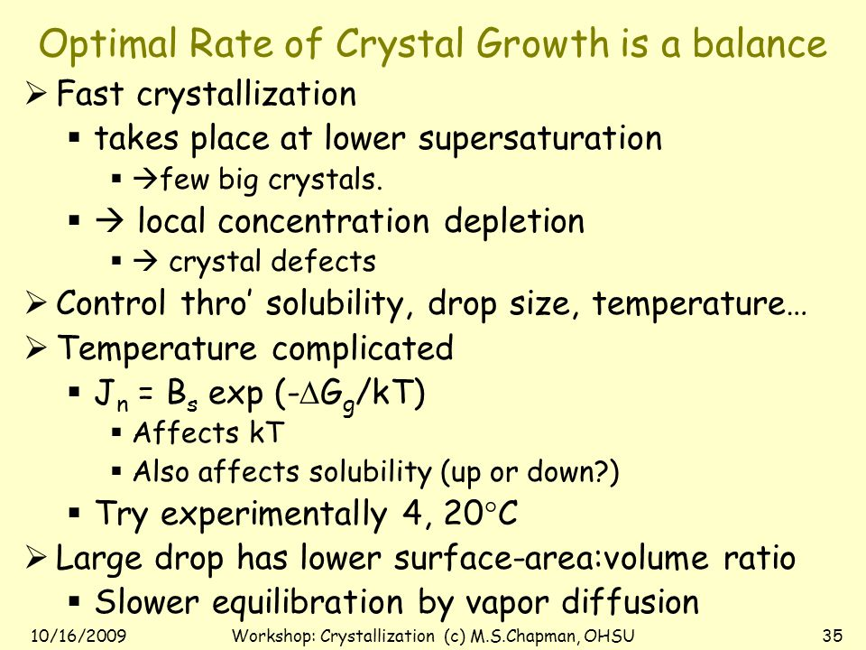 10/16/2009Workshop: Crystallization (c) M.S.Chapman, OHSU34 Kinetic considerations in crystal quality  Nucleation rate: J n :  J n = B s exp (-  G g /kT)  B s : product of solubility and kinetic parameter.