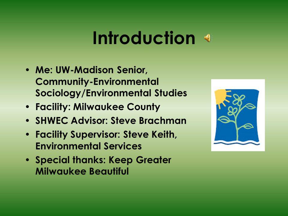 Introduction Me: UW-Madison Senior, Community-Environmental Sociology/Environmental Studies Facility: Milwaukee County SHWEC Advisor: Steve Brachman Facility Supervisor: Steve Keith, Environmental Services Special thanks: Keep Greater Milwaukee Beautiful
