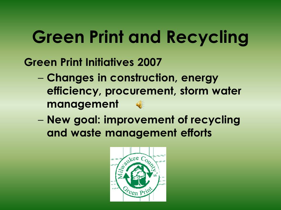 Green Print and Recycling Green Print Initiatives 2007 – Changes in construction, energy efficiency, procurement, storm water management – New goal: improvement of recycling and waste management efforts