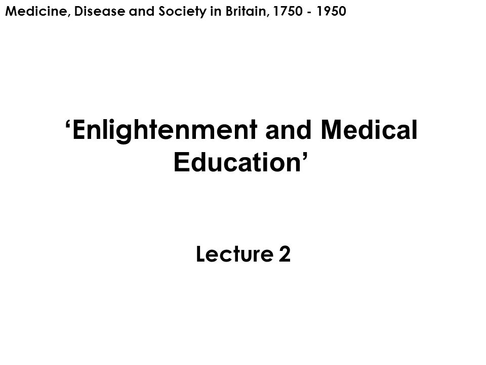 ' Enlightenment and Medical Education' Lecture 2 Medicine, Disease and Society in Britain, 1750 - 1950