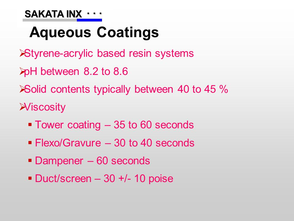 ...... SAKATA INX SAKATA INX Aqueous Coatings  Styrene-acrylic based resin systems  pH between 8.2 to 8.6  Solid contents typically between 40 to 4