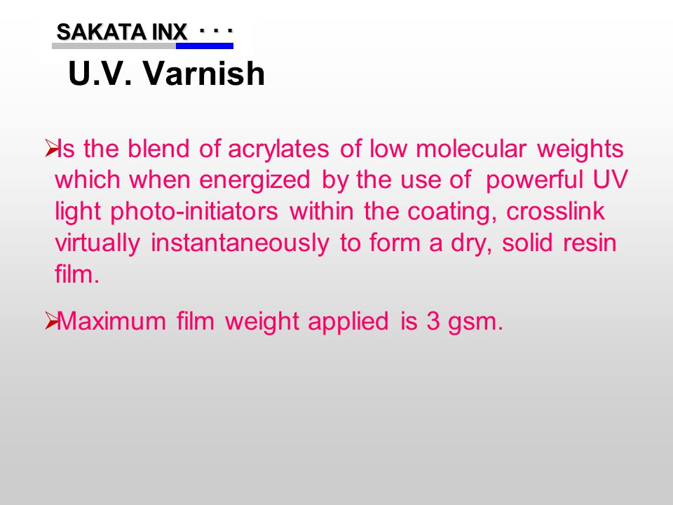 ...... SAKATA INX SAKATA INX U.V. Varnish  Is the blend of acrylates of low molecular weights which when energized by the use of powerful UV light ph