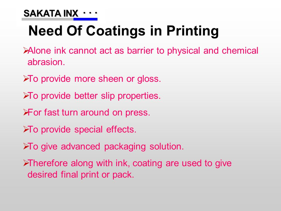 ...... SAKATA INX SAKATA INX Need Of Coatings in Printing  Alone ink cannot act as barrier to physical and chemical abrasion.  To provide more sheen