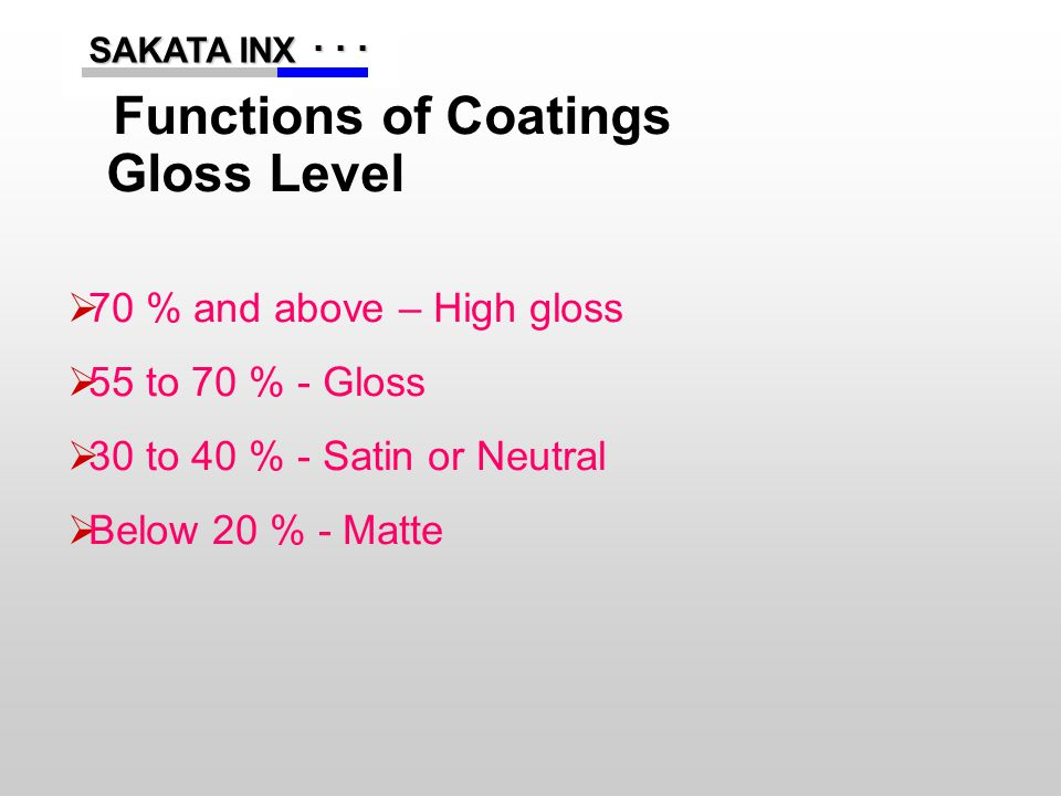 ...... SAKATA INX SAKATA INX Functions of Coatings Gloss Level  70 % and above – High gloss  55 to 70 % - Gloss  30 to 40 % - Satin or Neutral  Be