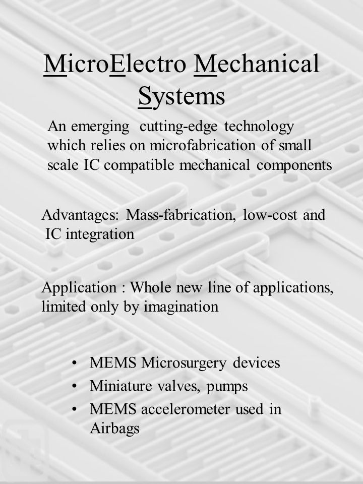 MicroElectro Mechanical Systems Advantages: Mass-fabrication, low-cost and IC integration Application : Whole new line of applications, limited only by imagination MEMS Microsurgery devices Miniature valves, pumps MEMS accelerometer used in Airbags An emerging cutting-edge technology which relies on microfabrication of small scale IC compatible mechanical components
