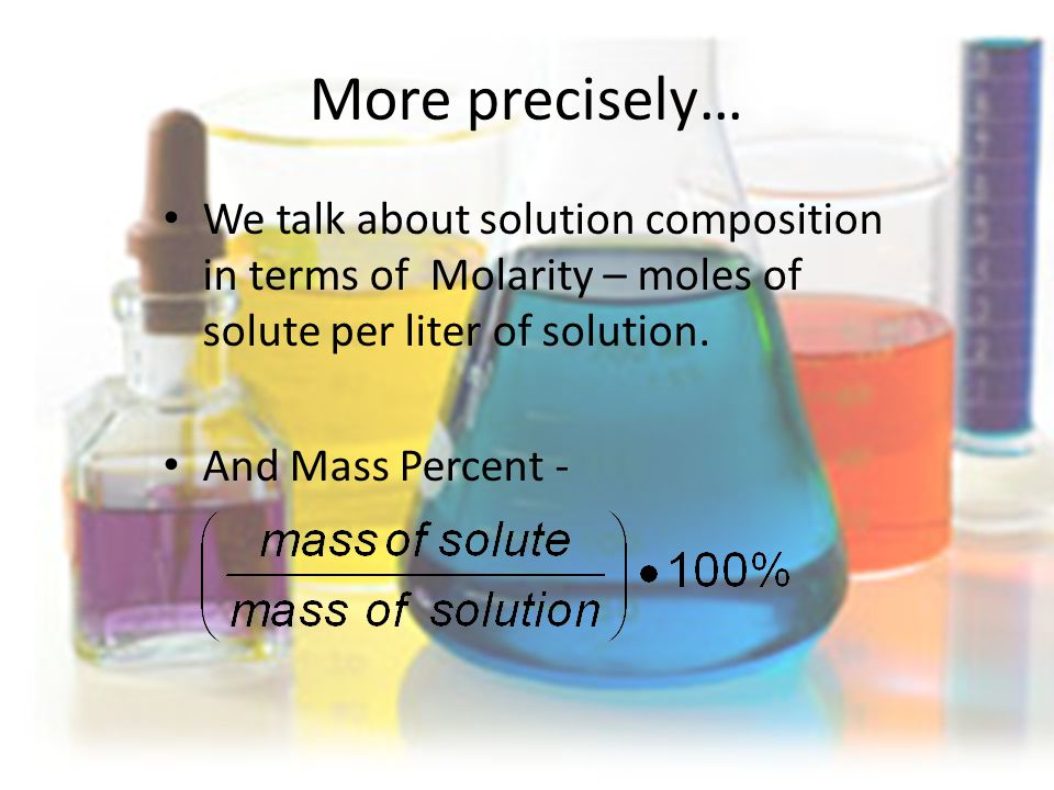 More precisely… We talk about solution composition in terms of Molarity – moles of solute per liter of solution.