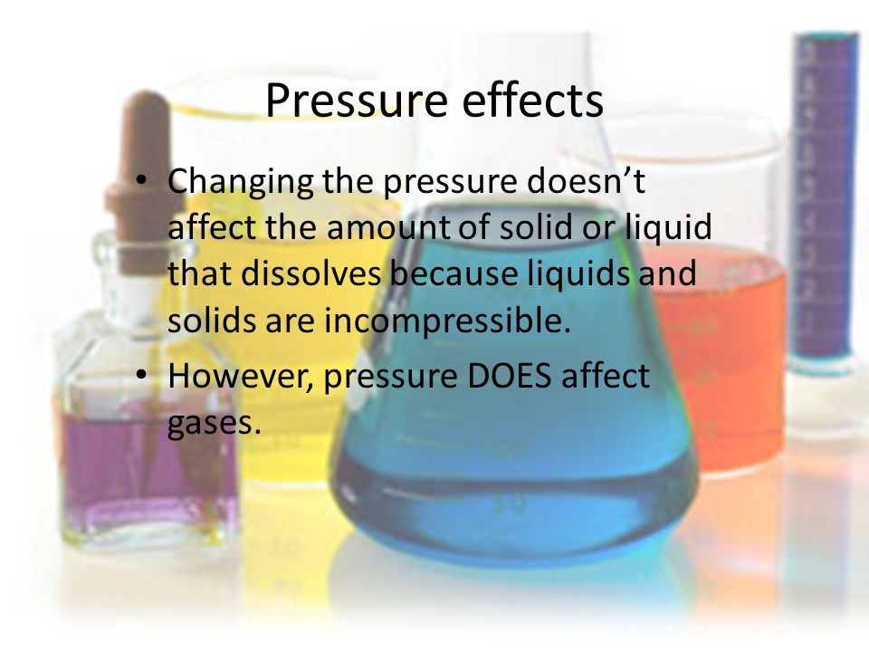 Pressure effects Changing the pressure doesn't affect the amount of solid or liquid that dissolves because liquids and solids are incompressible.