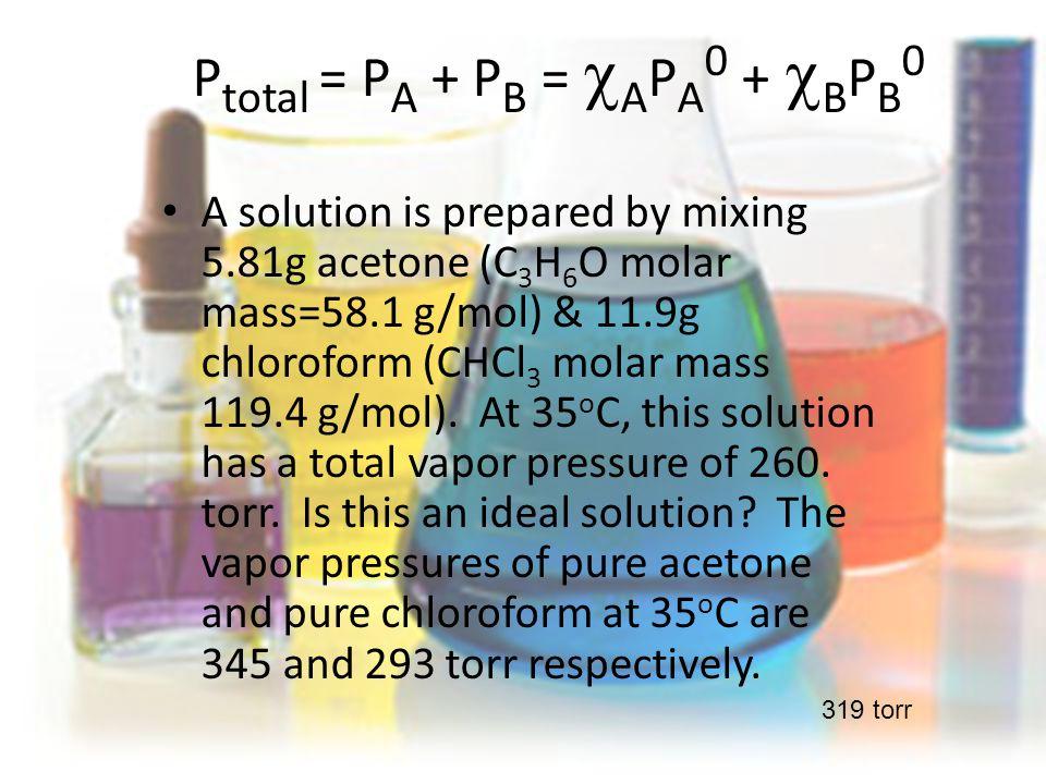 P total = P A + P B =  A P A 0 +  B P B 0 A solution is prepared by mixing 5.81g acetone (C 3 H 6 O molar mass=58.1 g/mol) & 11.9g chloroform (CHCl 3 molar mass 119.4 g/mol).