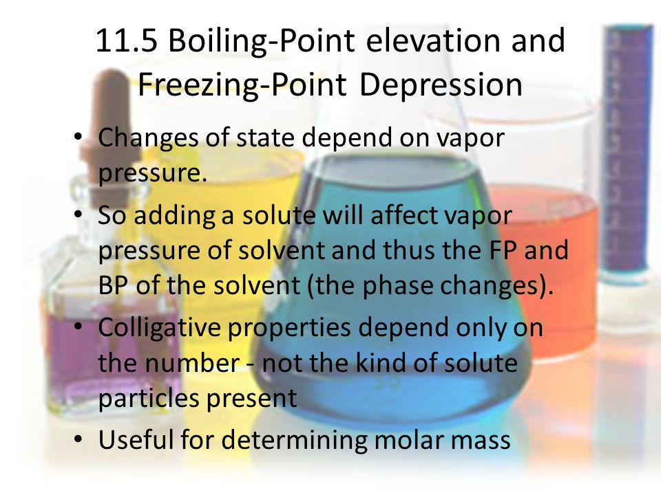 11.5 Boiling-Point elevation and Freezing-Point Depression Changes of state depend on vapor pressure.