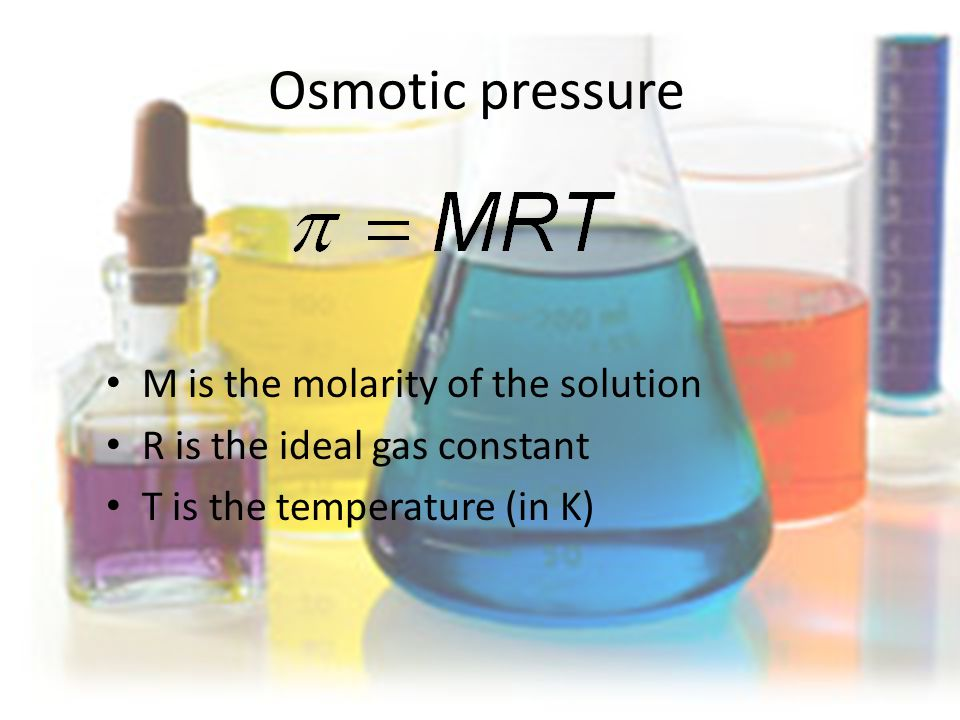 Osmotic pressure M is the molarity of the solution R is the ideal gas constant T is the temperature (in K)