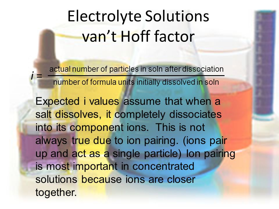 Electrolyte Solutions van't Hoff factor i = actual number of particles in soln after dissociation number of formula units initially dissolved in soln Expected i values assume that when a salt dissolves, it completely dissociates into its component ions.