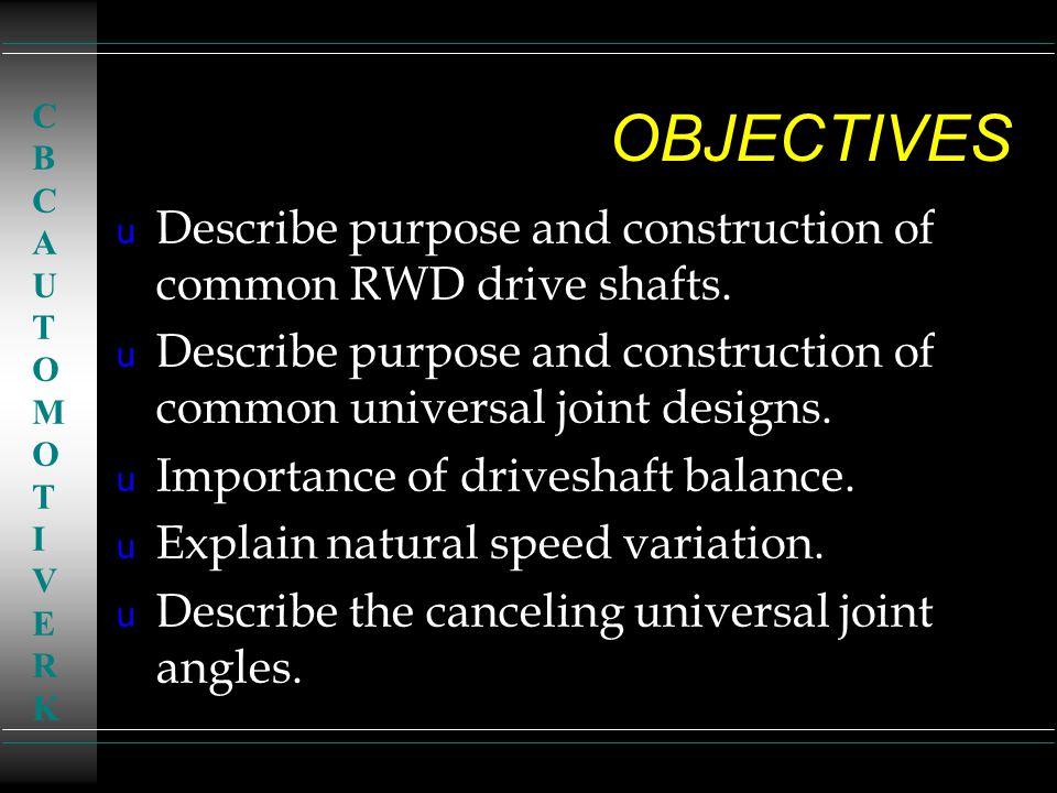 OBJECTIVES u Describe purpose and construction of common RWD drive shafts. u Describe purpose and construction of common universal joint designs. u Im