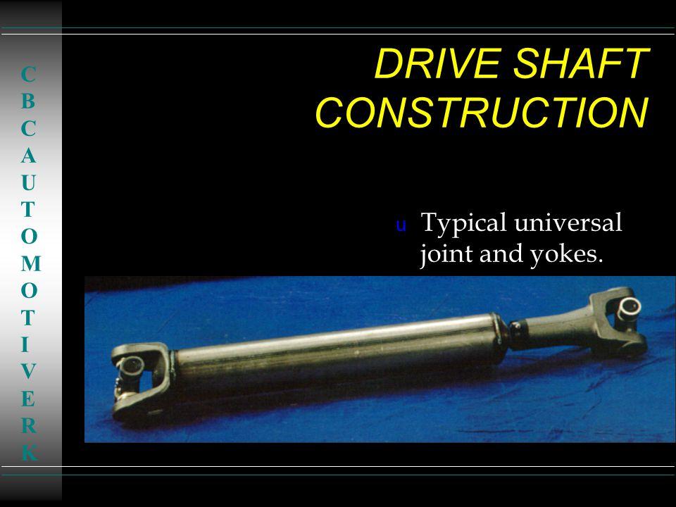 DRIVE SHAFT CONSTRUCTION u Typical universal joint and yokes. CBCAUTOMOTIVERKCBCAUTOMOTIVERK