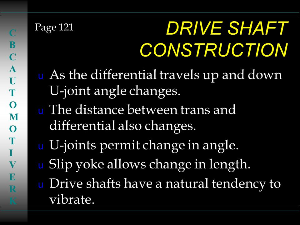 DRIVE SHAFT CONSTRUCTION u As the differential travels up and down U-joint angle changes. u The distance between trans and differential also changes.