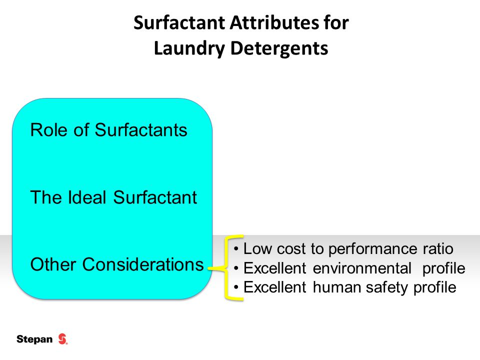 Surfactant Attributes for Laundry Detergents Role of Surfactants The Ideal Surfactant Other Considerations Low cost to performance ratio Excellent environmental profile Excellent human safety profile