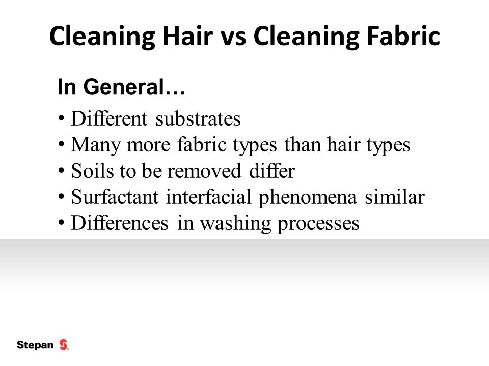 Cleaning Hair vs Cleaning Fabric Different substrates Many more fabric types than hair types Soils to be removed differ Surfactant interfacial phenomena similar Differences in washing processes In General…
