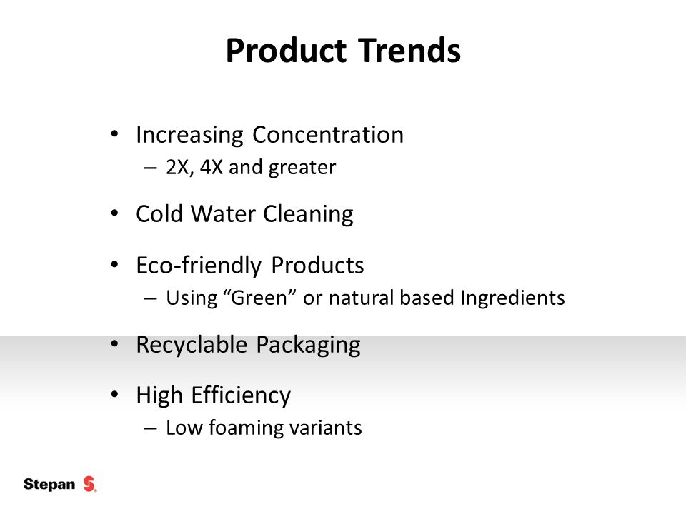 Product Trends Increasing Concentration – 2X, 4X and greater Cold Water Cleaning Eco-friendly Products – Using Green or natural based Ingredients Recyclable Packaging High Efficiency – Low foaming variants