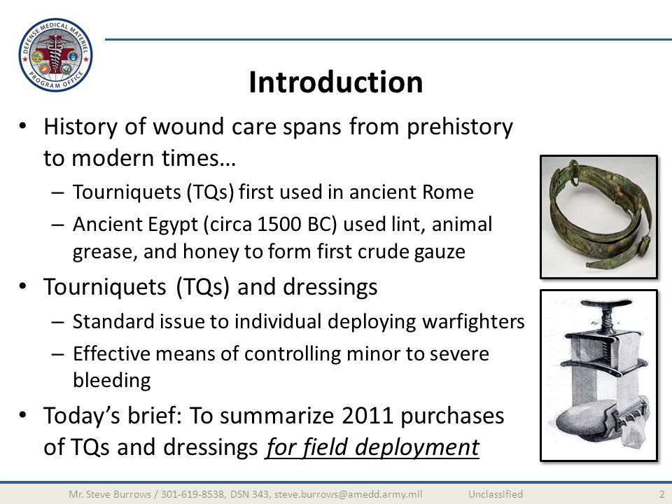 Introduction History of wound care spans from prehistory to modern times… – Tourniquets (TQs) first used in ancient Rome – Ancient Egypt (circa 1500 B