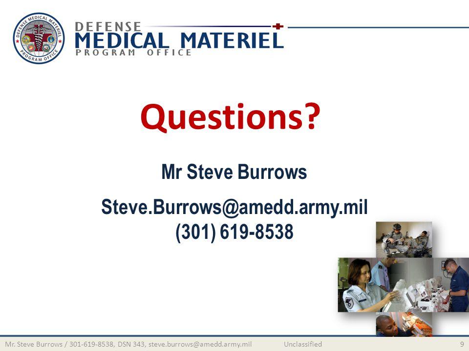 Questions? Mr Steve Burrows Steve.Burrows@amedd.army.mil (301) 619-8538 9Mr. Steve Burrows / 301-619-8538, DSN 343, steve.burrows@amedd.army.mil Uncla