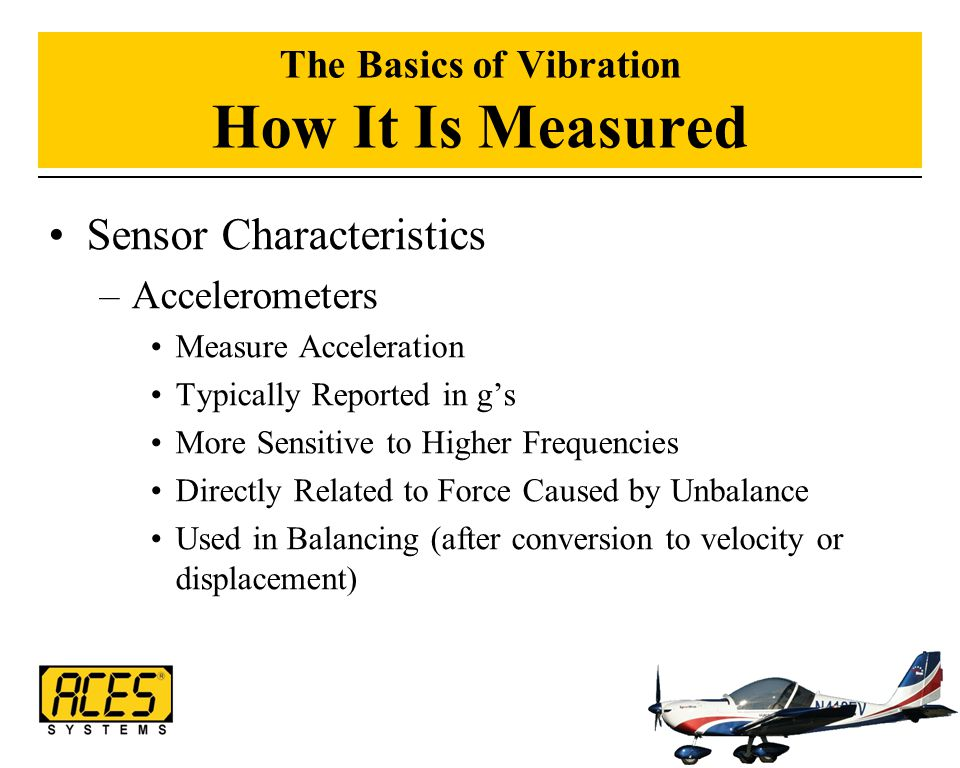 The Basics of Vibration How It Is Measured Sensor Characteristics –Accelerometers Measure Acceleration Typically Reported in g's More Sensitive to Hig