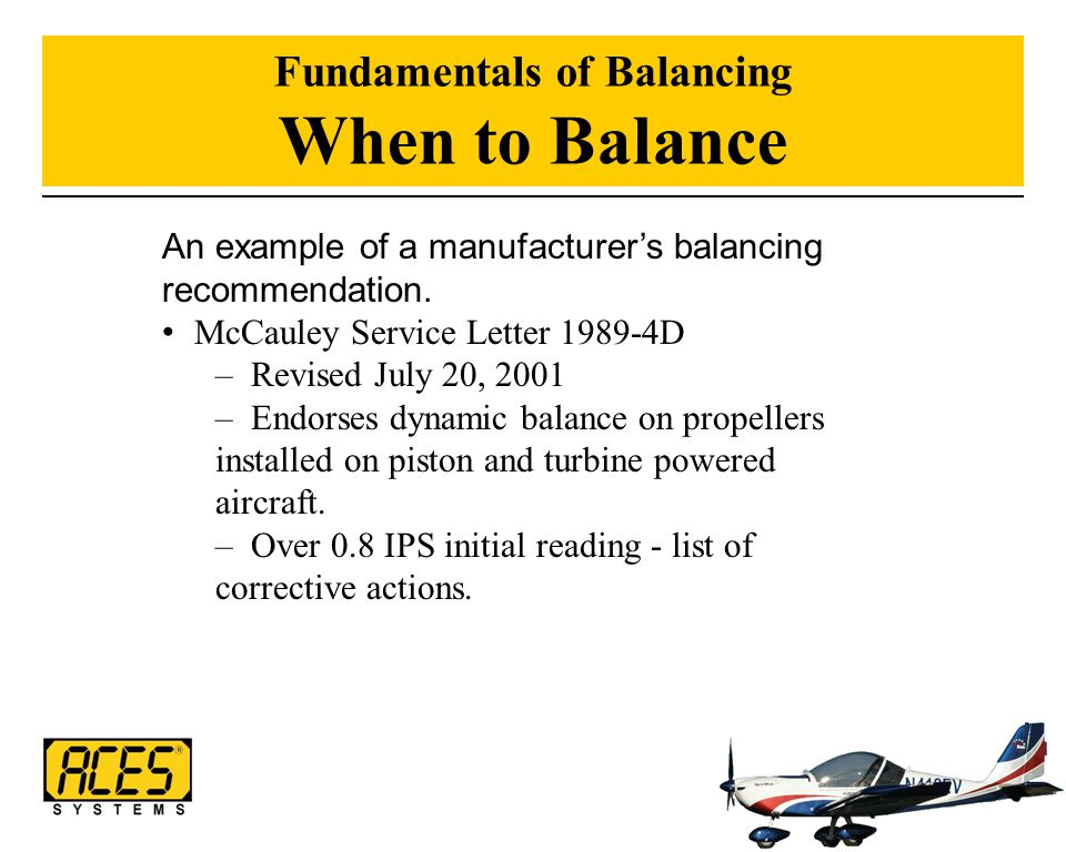 Fundamentals of Balancing When to Balance An example of a manufacturer's balancing recommendation. McCauley Service Letter 1989-4D – Revised July 20,