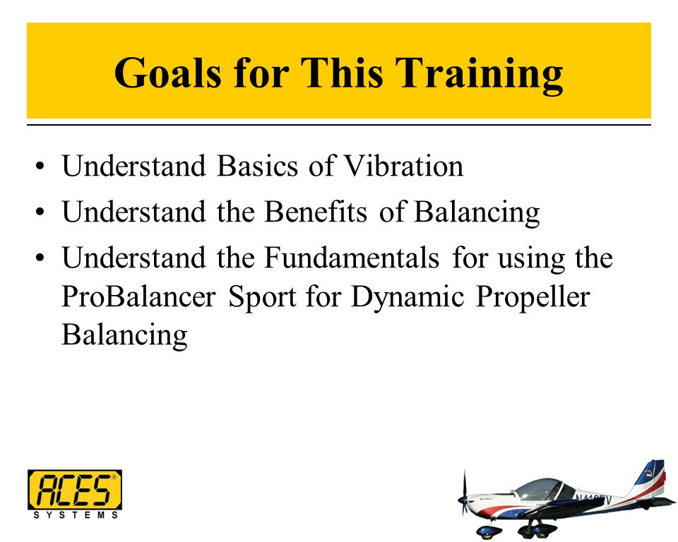 Goals for This Training Understand Basics of Vibration Understand the Benefits of Balancing Understand the Fundamentals for using the ProBalancer Spor