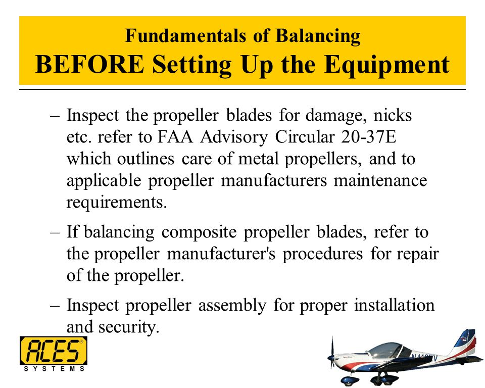 Fundamentals of Balancing BEFORE Setting Up the Equipment –Inspect the propeller blades for damage, nicks etc. refer to FAA Advisory Circular 20-37E w