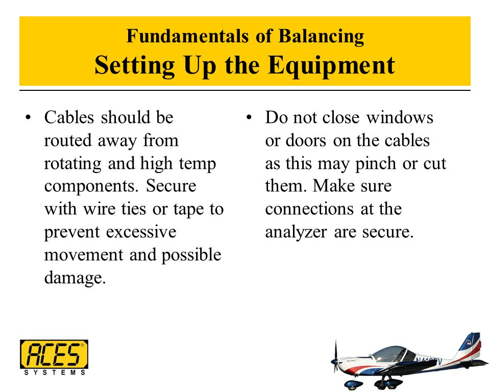 Fundamentals of Balancing Setting Up the Equipment Cables should be routed away from rotating and high temp components. Secure with wire ties or tape