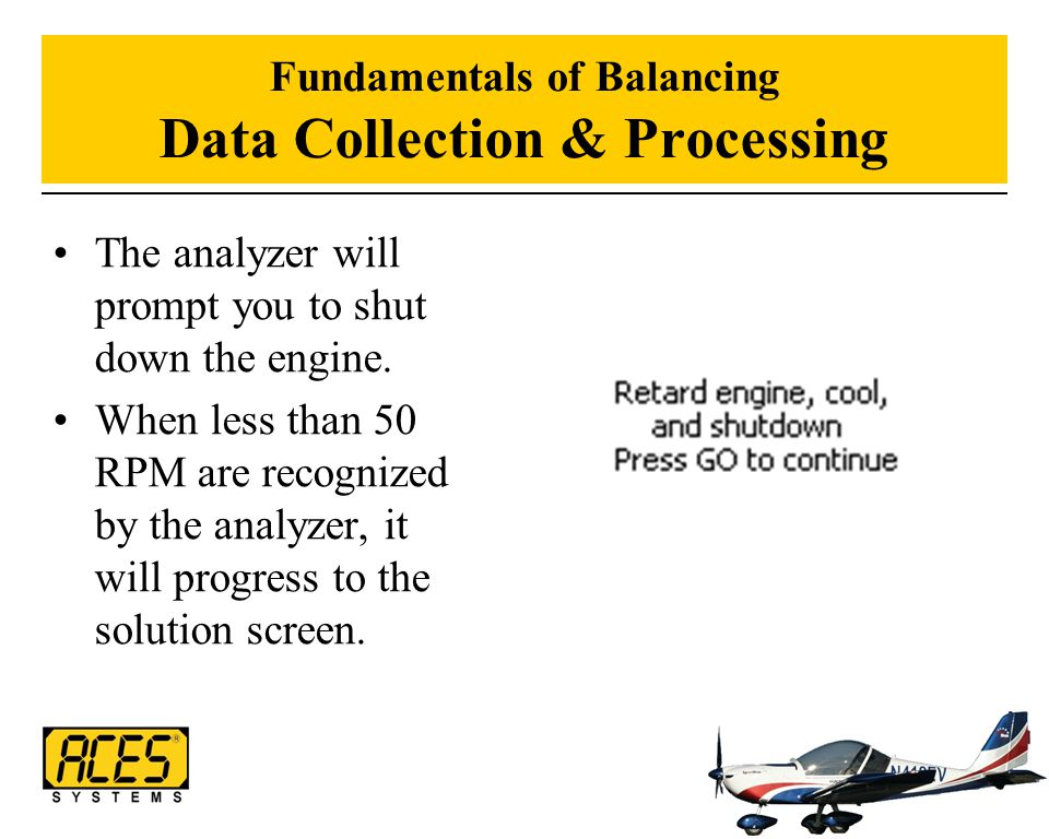 Fundamentals of Balancing Data Collection & Processing The analyzer will prompt you to shut down the engine. When less than 50 RPM are recognized by t
