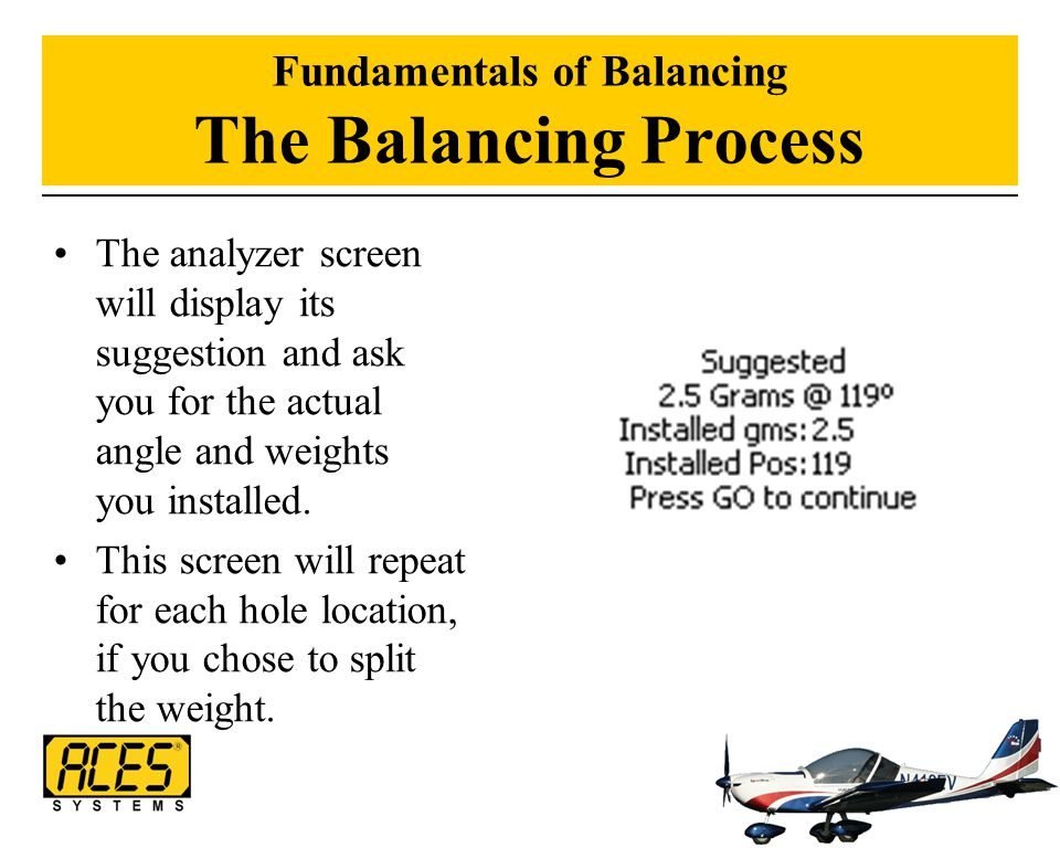 Fundamentals of Balancing The Balancing Process The analyzer screen will display its suggestion and ask you for the actual angle and weights you insta