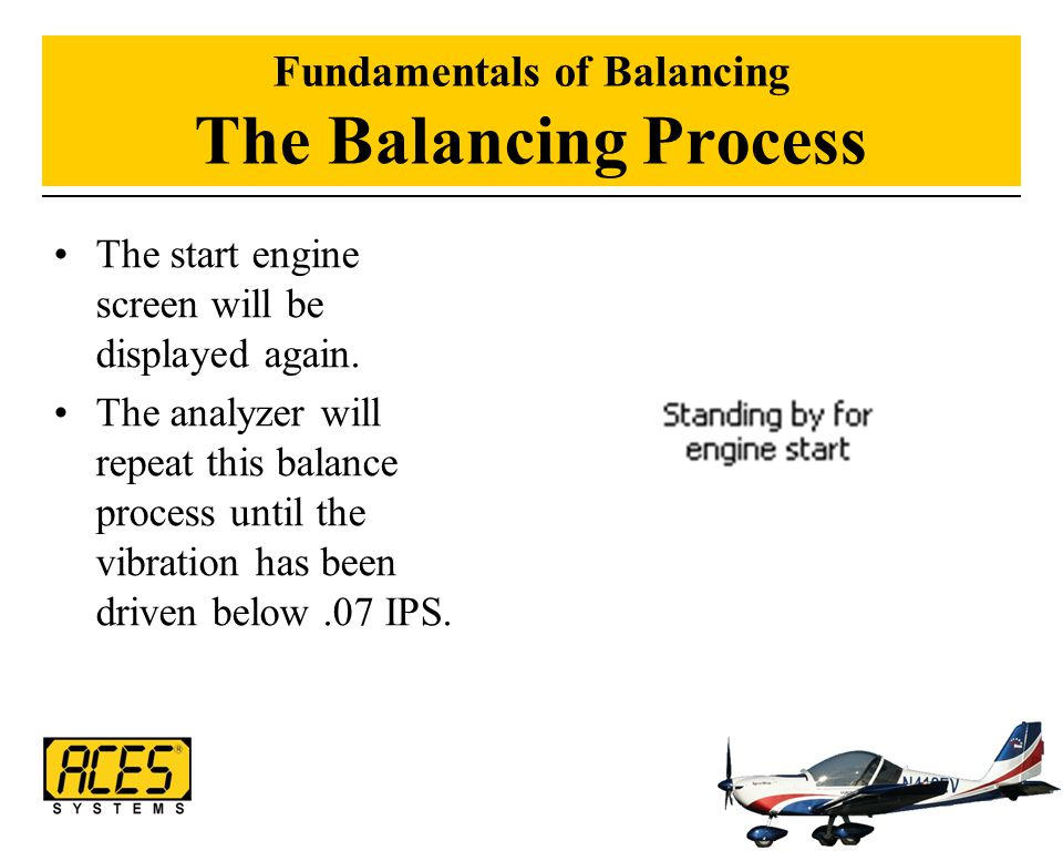 Fundamentals of Balancing The Balancing Process The start engine screen will be displayed again. The analyzer will repeat this balance process until t