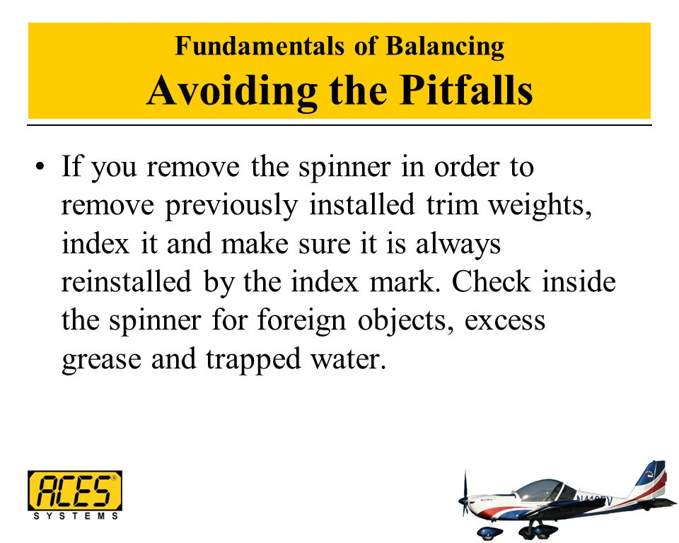 Fundamentals of Balancing Avoiding the Pitfalls If you remove the spinner in order to remove previously installed trim weights, index it and make sure