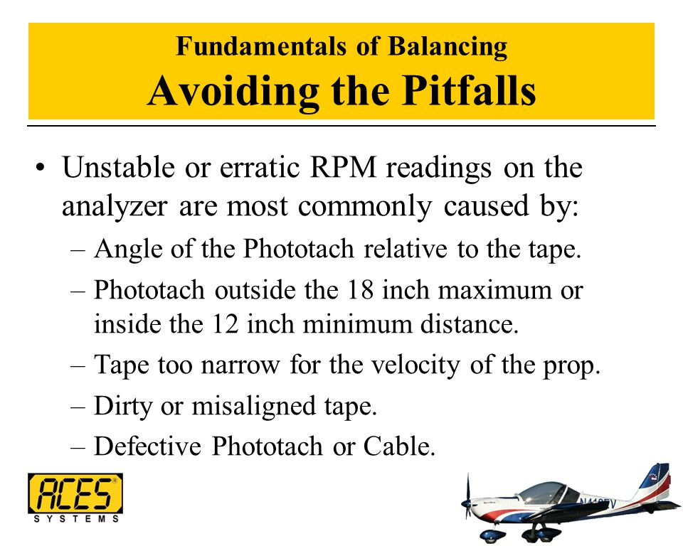 Fundamentals of Balancing Avoiding the Pitfalls Unstable or erratic RPM readings on the analyzer are most commonly caused by: –Angle of the Phototach