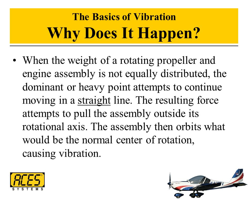 The Basics of Vibration Why Does It Happen? When the weight of a rotating propeller and engine assembly is not equally distributed, the dominant or he