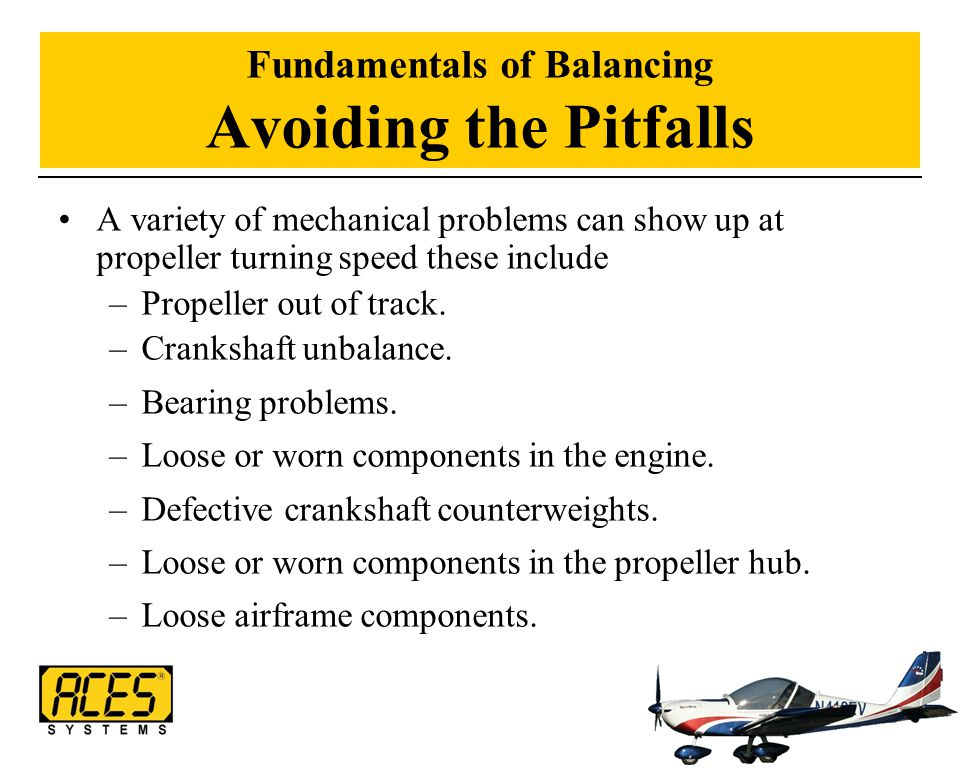 Fundamentals of Balancing Avoiding the Pitfalls A variety of mechanical problems can show up at propeller turning speed these include –Propeller out o