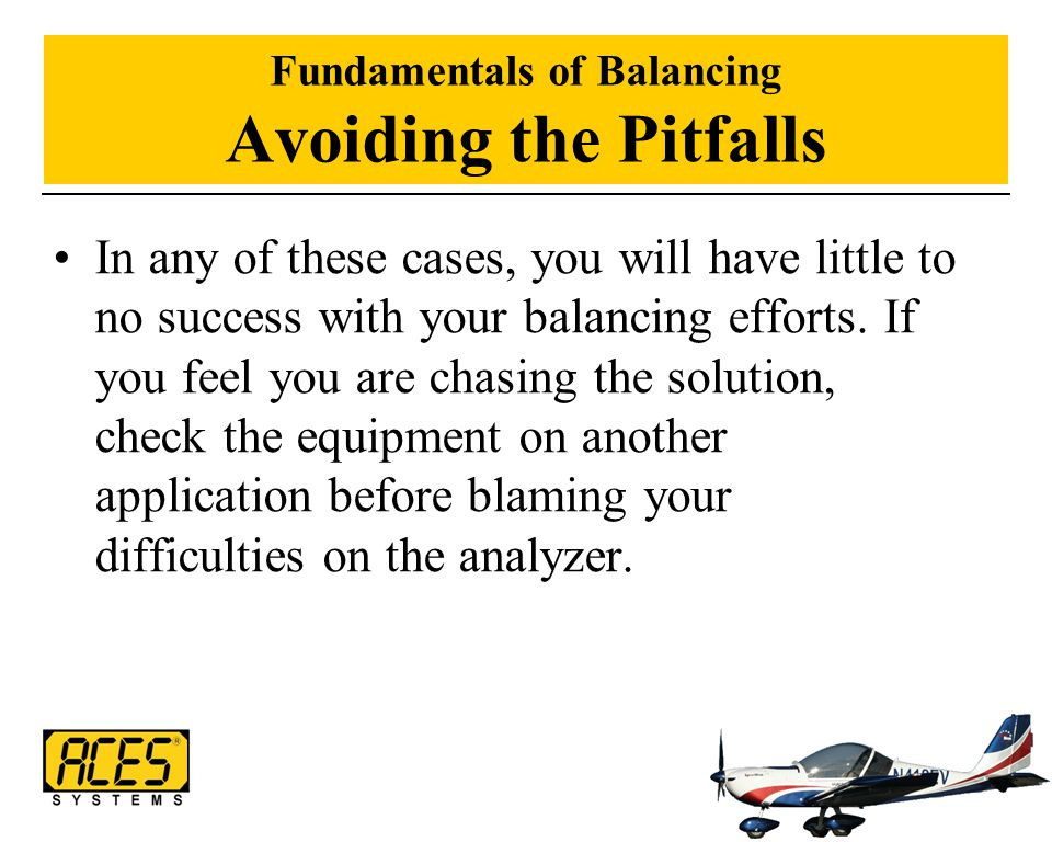 Fundamentals of Balancing Avoiding the Pitfalls In any of these cases, you will have little to no success with your balancing efforts. If you feel you