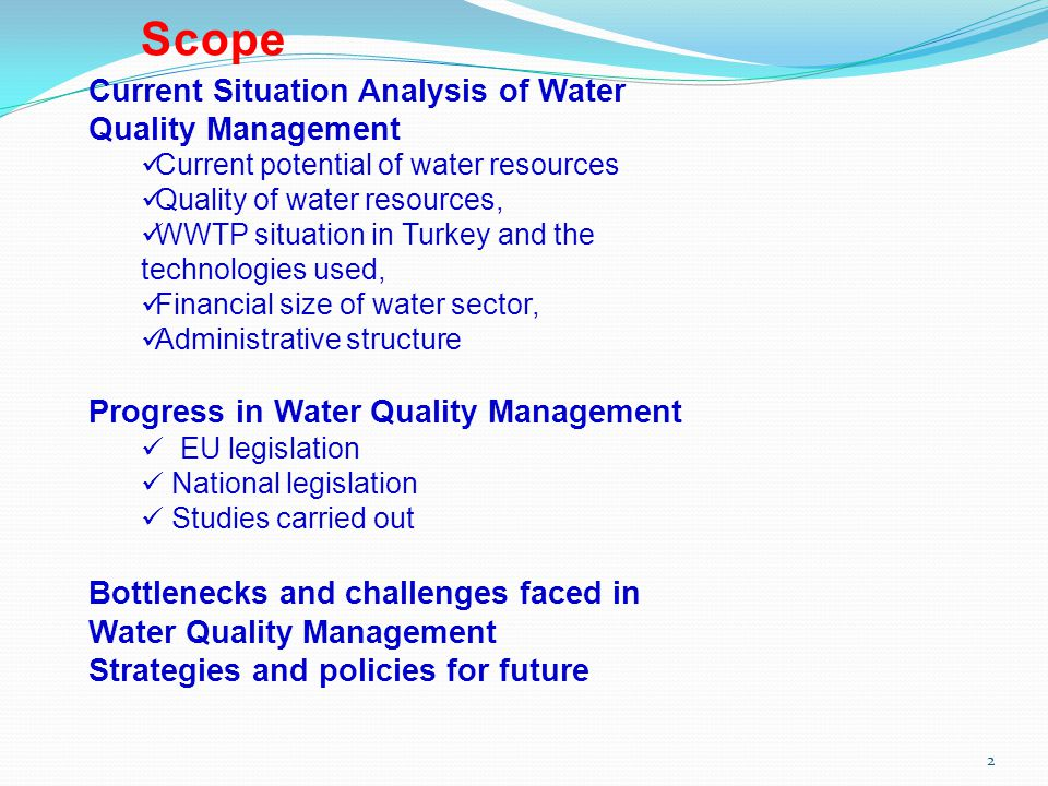 Scope 2 Current Situation Analysis of Water Quality Management Current potential of water resources Quality of water resources, WWTP situation in Turkey and the technologies used, Financial size of water sector, Administrative structure Progress in Water Quality Management EU legislation National legislation Studies carried out Bottlenecks and challenges faced in Water Quality Management Strategies and policies for future