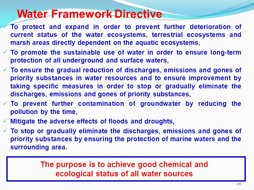 Water Framework Directive To protect and expand in order to prevent further deterioration of current status of the water ecosystems, terrestrial ecosystems and marsh areas directly dependent on the aquatic ecosystems, To promote the sustainable use of water in order to ensure long-term protection of all underground and surface waters, To ensure the gradual reduction of discharges, emissions and gones of priority substances in water resources and to ensure improvement by taking specific measures in order to stop or gradually eliminate the discharges, emissions and gones of priority substances, To prevent further contamination of groundwater by reducing the pollution by the time, Mitigate the adverse effects of floods and droughts, To stop or gradually eliminate the discharges, emissions and gones of priority substances by ensuring the protection of marine waters and the surrounding area.