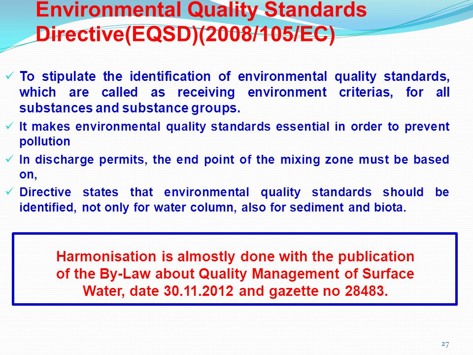 Environmental Quality Standards Directive(EQSD)(2008/105/EC) To stipulate the identification of environmental quality standards, which are called as receiving environment criterias, for all substances and substance groups.