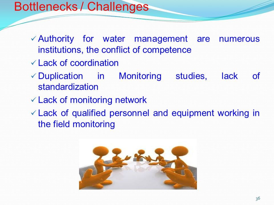 Bottlenecks / Challenges Authority for water management are numerous institutions, the conflict of competence Lack of coordination Duplication in Monitoring studies, lack of standardization Lack of monitoring network Lack of qualified personnel and equipment working in the field monitoring 36