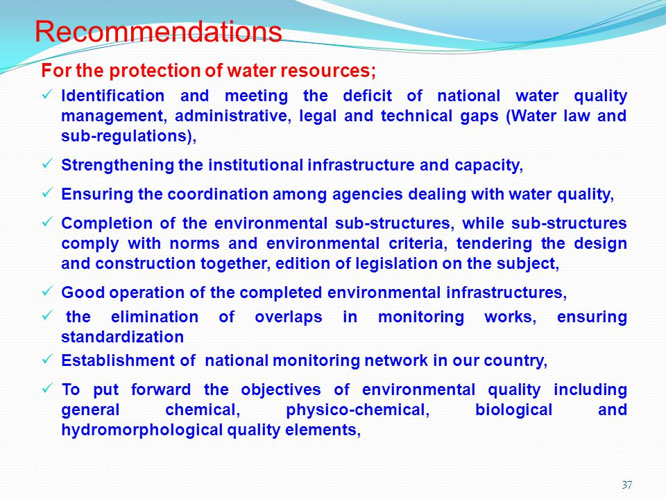 37 Recommendations For the protection of water resources; Identification and meeting the deficit of national water quality management, administrative, legal and technical gaps (Water law and sub-regulations), Strengthening the institutional infrastructure and capacity, Ensuring the coordination among agencies dealing with water quality, Completion of the environmental sub-structures, while sub-structures comply with norms and environmental criteria, tendering the design and construction together, edition of legislation on the subject, Good operation of the completed environmental infrastructures, the elimination of overlaps in monitoring works, ensuring standardization Establishment of national monitoring network in our country, To put forward the objectives of environmental quality including general chemical, physico-chemical, biological and hydromorphological quality elements,